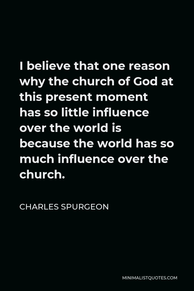 Charles Spurgeon Quote - I believe that one reason why the church of God at this present moment has so little influence over the world is because the world has so much influence over the church.