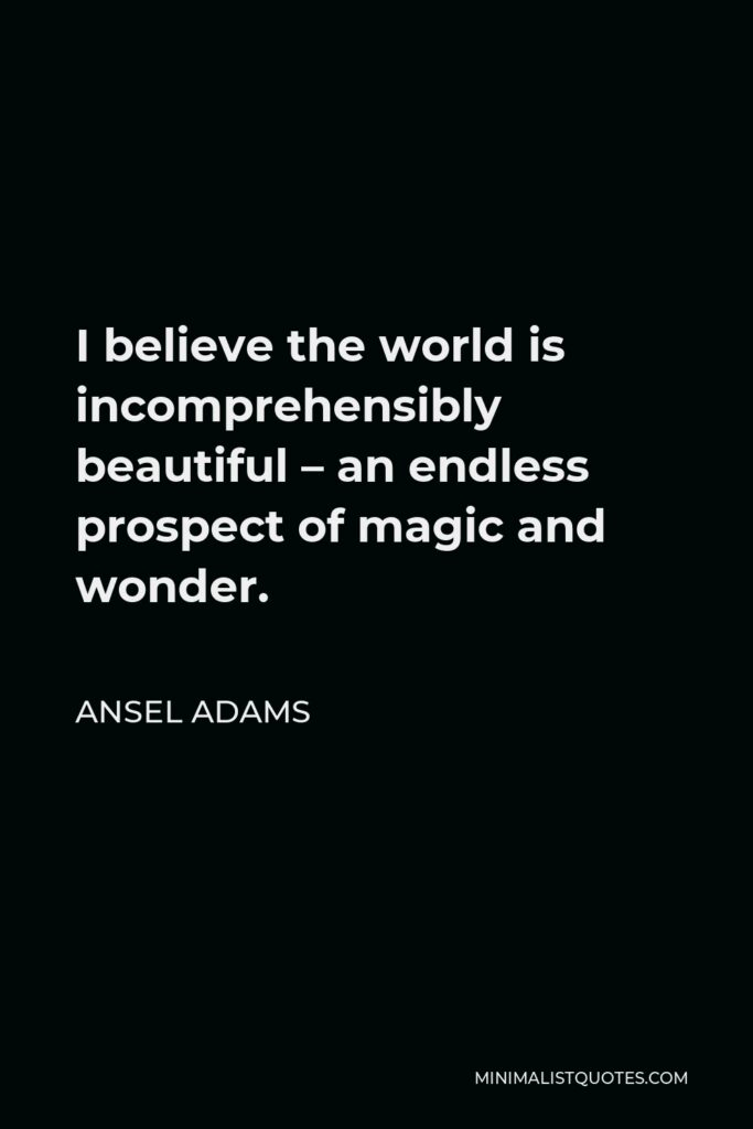 Ansel Adams Quote - I believe the world is incomprehensibly beautiful – an endless prospect of magic and wonder.