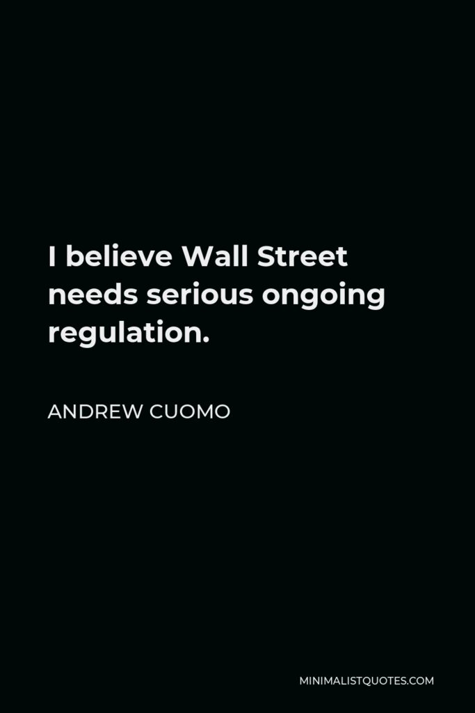 Andrew Cuomo Quote - I believe Wall Street needs serious ongoing regulation.
