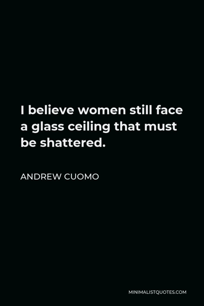 Andrew Cuomo Quote - I believe women still face a glass ceiling that must be shattered.