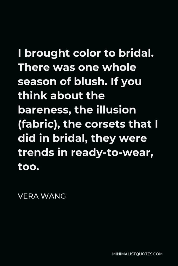 Vera Wang Quote - I brought color to bridal. There was one whole season of blush. If you think about the bareness, the illusion (fabric), the corsets that I did in bridal, they were trends in ready-to-wear, too.