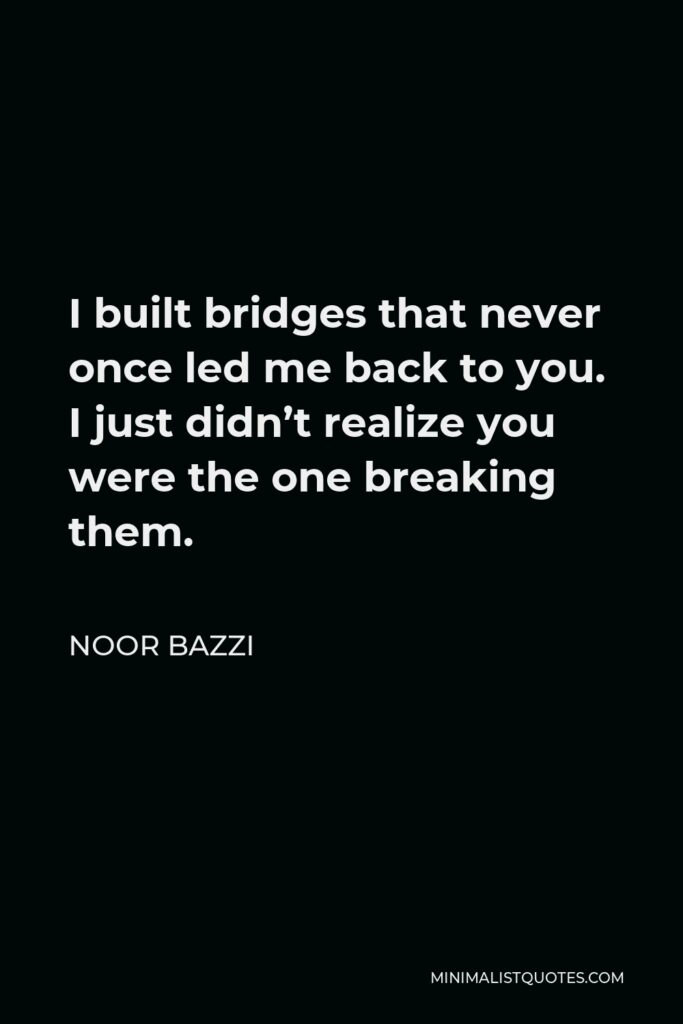 Noor Bazzi Quote - I built bridges that never once led me back to you. I just didn't realize you were the one breaking them.