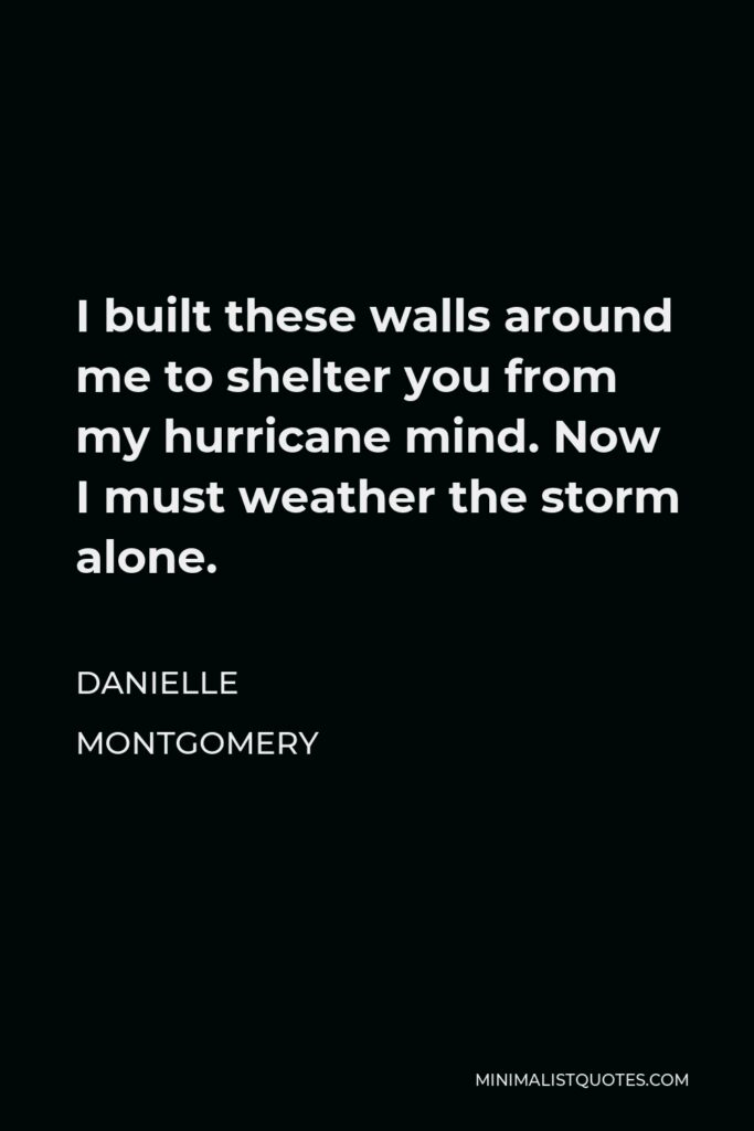 Danielle Montgomery Quote - I built these walls around me to shelter you from my hurricane mind. Now I must weather the storm alone.