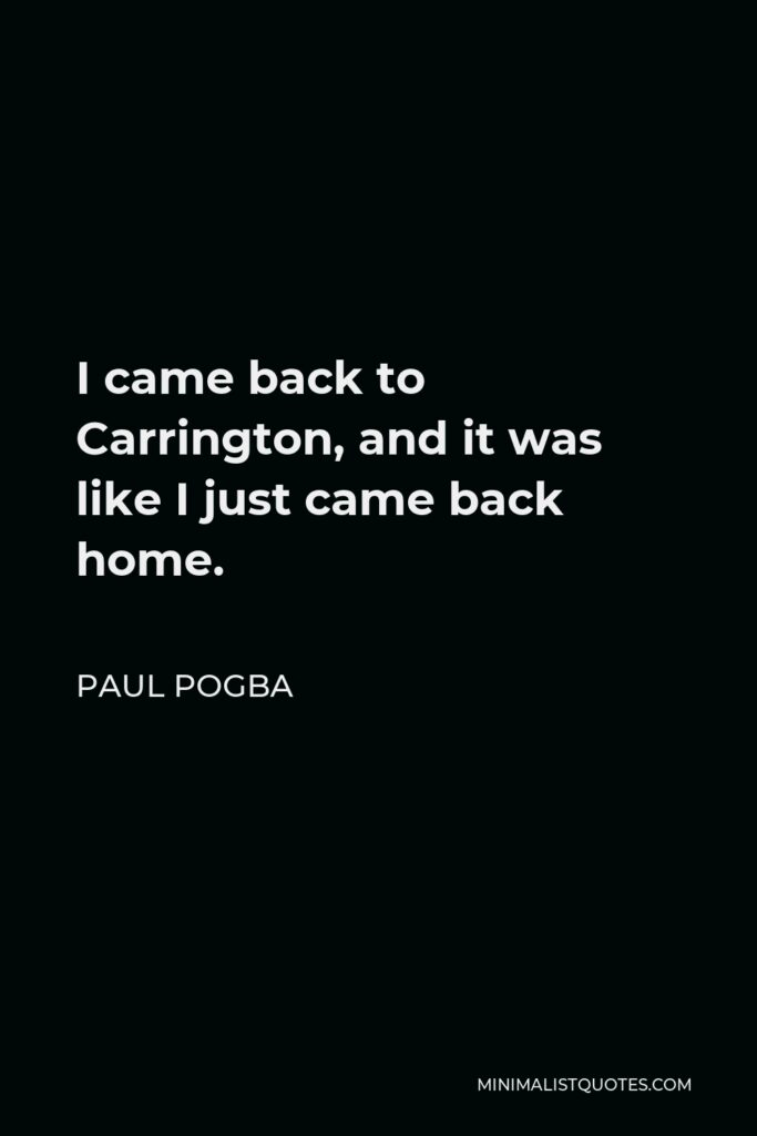 Paul Pogba Quote - I came back to Carrington, and it was like I just came back home.
