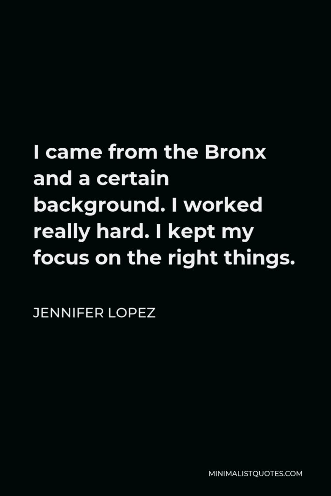 Jennifer Lopez Quote - I came from the Bronx and a certain background. I worked really hard. I kept my focus on the right things.