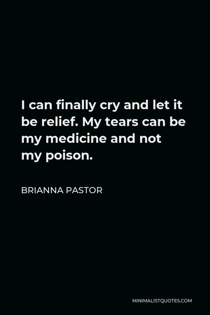 Brianna Pastor Quote - I can finally cry and let it be relief. My tears can be my medicine and not my poison.