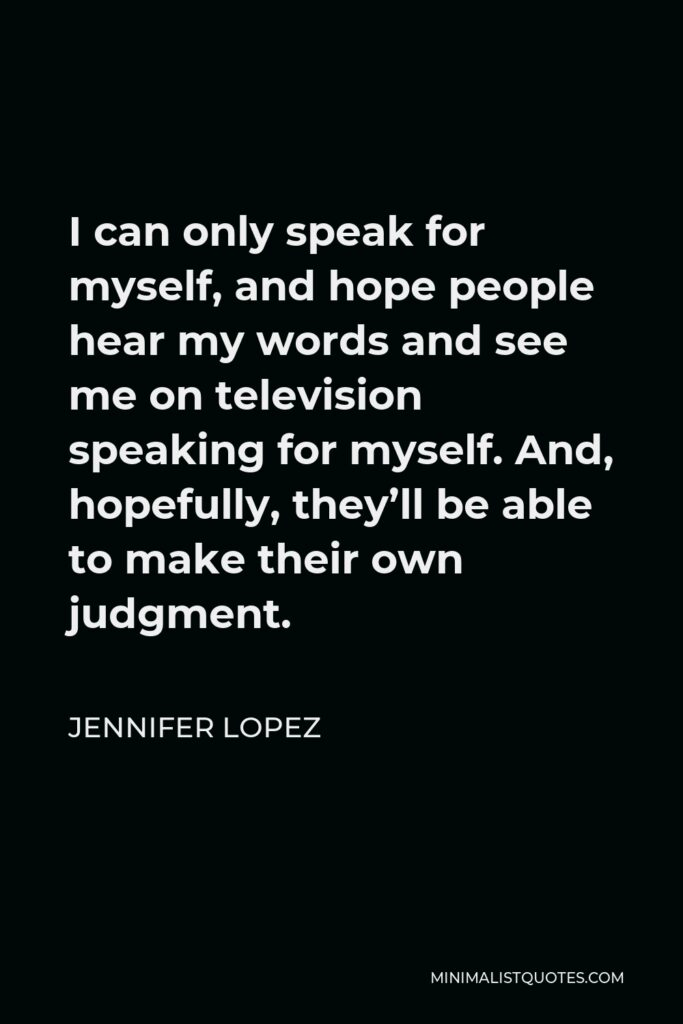 Jennifer Lopez Quote - I can only speak for myself, and hope people hear my words and see me on television speaking for myself. And, hopefully, they'll be able to make their own judgment.