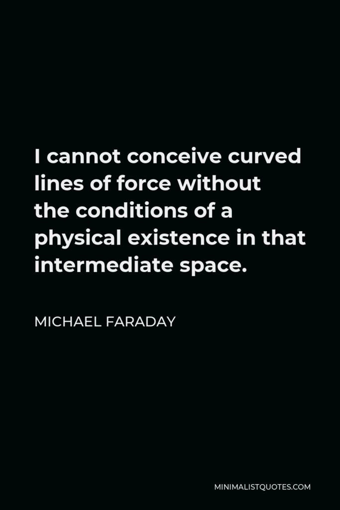 Michael Faraday Quote - I cannot conceive curved lines of force without the conditions of a physical existence in that intermediate space.