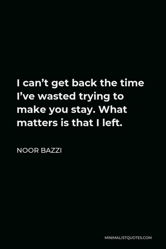 Noor Bazzi Quote - I can't get back the time I've wasted trying to make you stay. What matters is that I left.