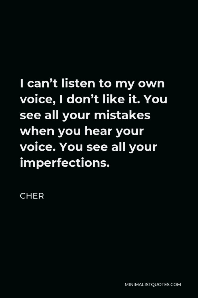 Cher Quote - I can't listen to my own voice, I don't like it. You see all your mistakes when you hear your voice. You see all your imperfections.