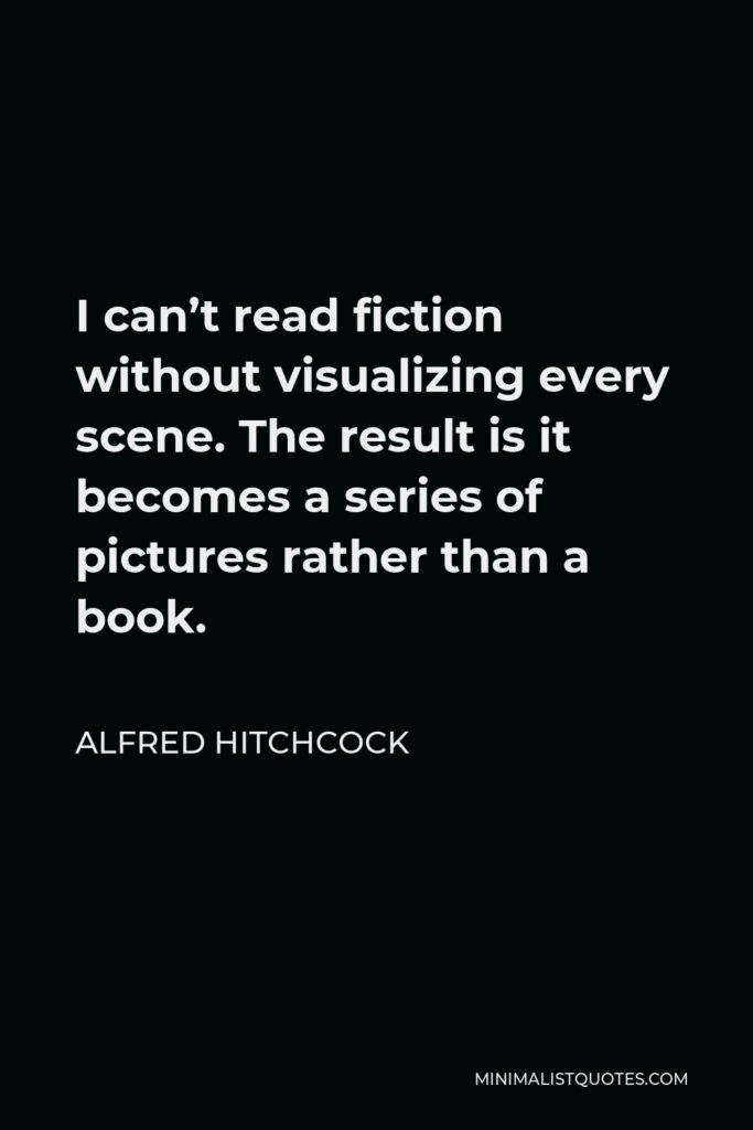 Alfred Hitchcock Quote - I can't read fiction without visualizing every scene. The result is it becomes a series of pictures rather than a book.