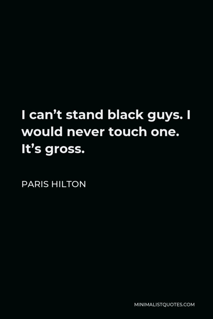 Paris Hilton Quote - I can't stand black guys. I would never touch one. It's gross.