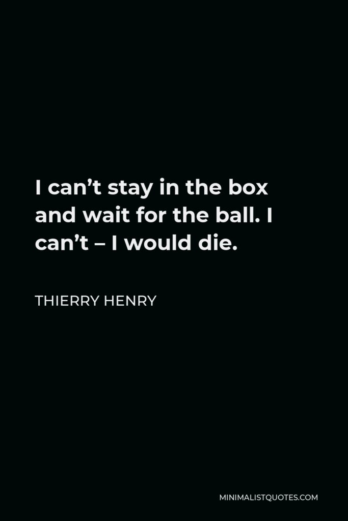 Thierry Henry Quote - I can't stay in the box and wait for the ball. I can't – I would die.