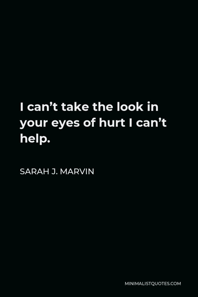 Sarah J. Marvin Quote - I can't take the look in your eyes of hurt I can't help.