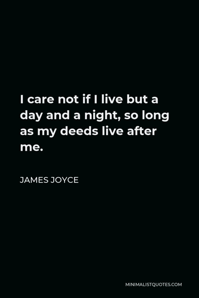 James Joyce Quote - I care not if I live but a day and a night, so long as my deeds live after me.