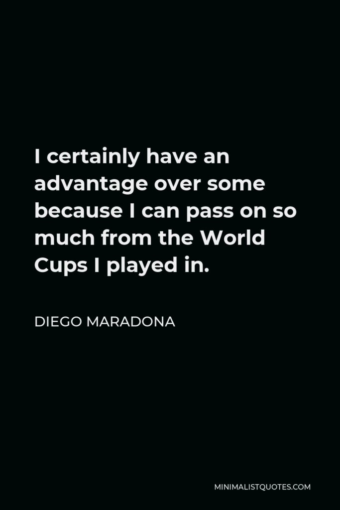 Diego Maradona Quote - I certainly have an advantage over some because I can pass on so much from the World Cups I played in.