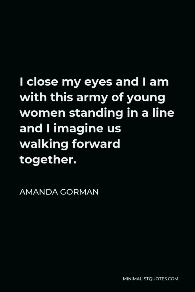 Amanda Gorman Quote - I close my eyes and I am with this army of young women standing in a line and I imagine us walking forward together.