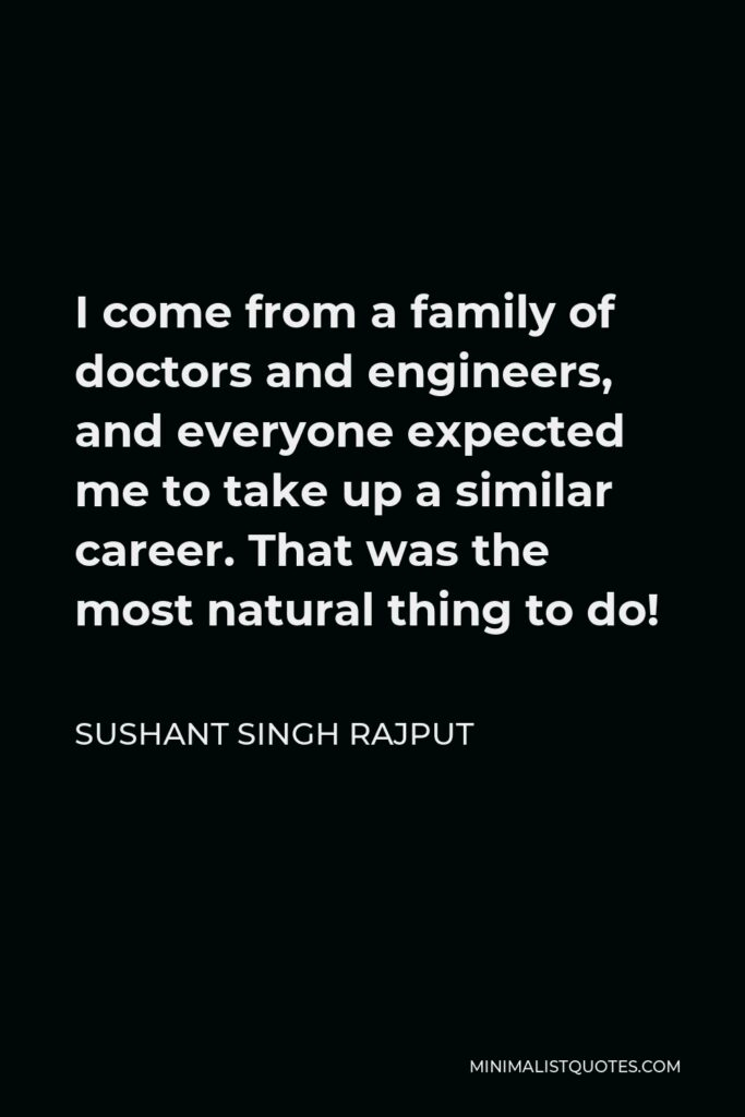 Sushant Singh Rajput Quote - I come from a family of doctors and engineers, and everyone expected me to take up a similar career. That was the most natural thing to do!