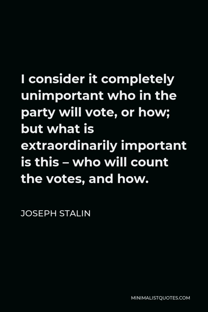 Joseph Stalin Quote - I consider it completely unimportant who in the party will vote, or how; but what is extraordinarily important is this – who will count the votes, and how.