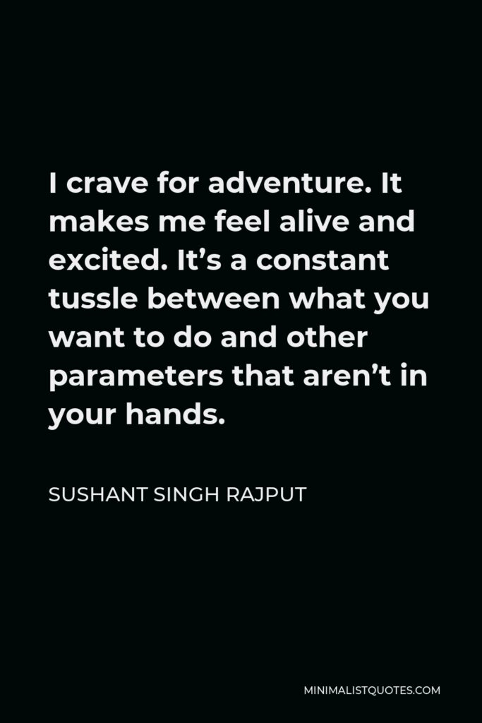 Sushant Singh Rajput Quote - I crave for adventure. It makes me feel alive and excited. It's a constant tussle between what you want to do and other parameters that aren't in your hands.