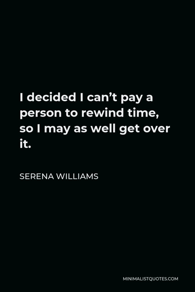Serena Williams Quote - I decided I can't pay a person to rewind time, so I may as well get over it.