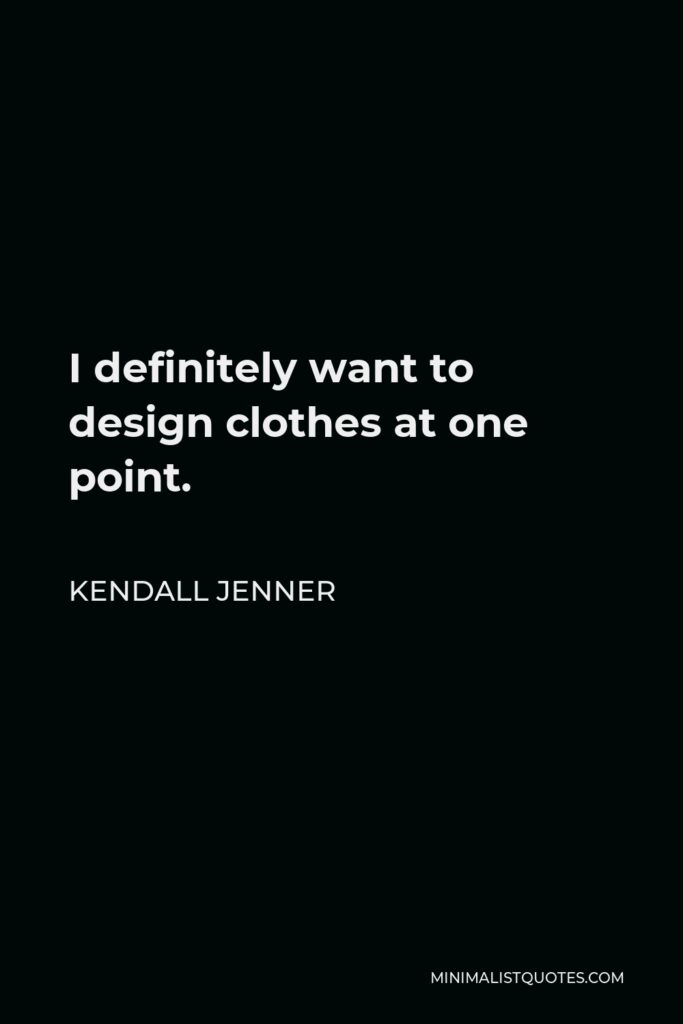 Kendall Jenner Quote - I definitely want to design clothes at one point.