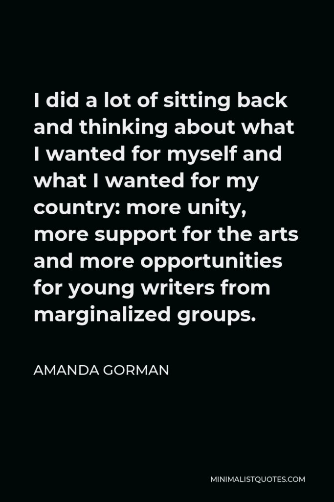 Amanda Gorman Quote - I did a lot of sitting back and thinking about what I wanted for myself and what I wanted for my country: more unity, more support for the arts and more opportunities for young writers from marginalized groups.