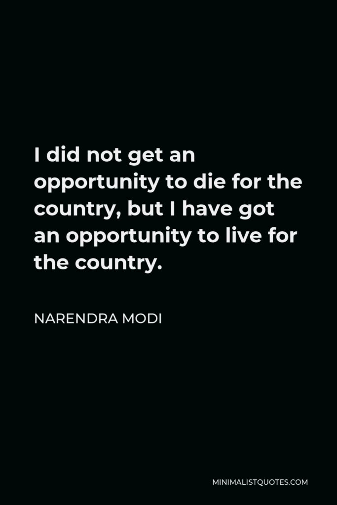 Narendra Modi Quote - I did not get an opportunity to die for the country, but I have got an opportunity to live for the country.