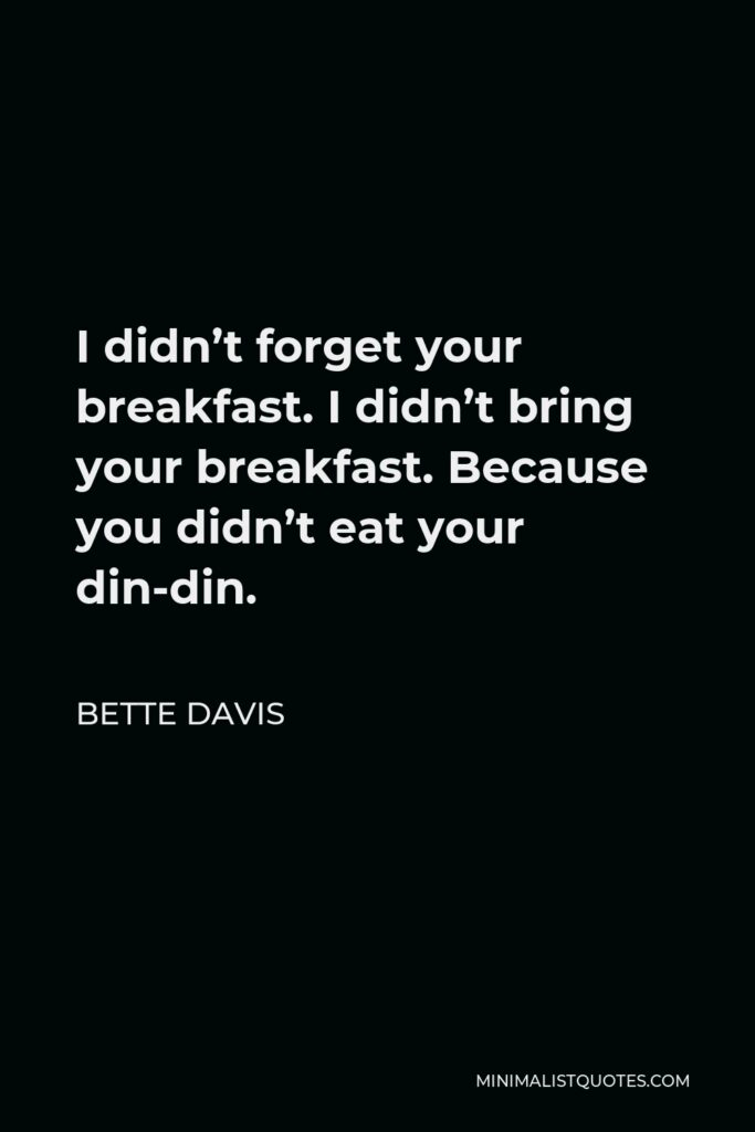Bette Davis Quote - I didn't forget your breakfast. I didn't bring your breakfast. Because you didn't eat your din-din.