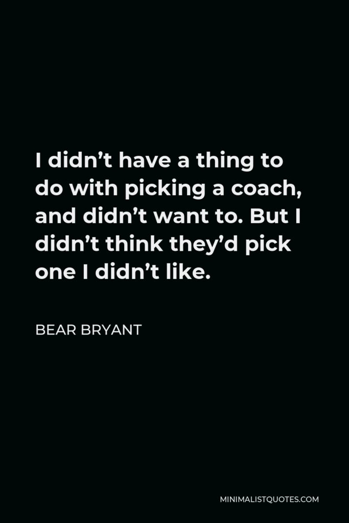 Bear Bryant Quote - I didn't have a thing to do with picking a coach, and didn't want to. But I didn't think they'd pick one I didn't like.