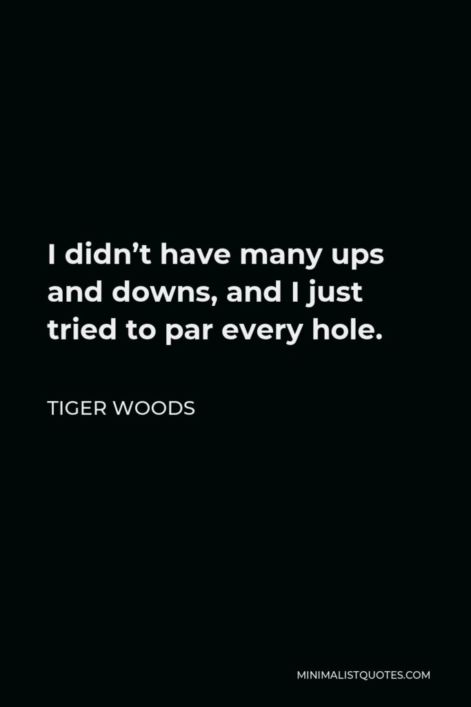 Tiger Woods Quote - I didn't have many ups and downs, and I just tried to par every hole.