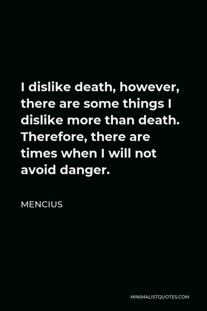 Mencius Quote - I dislike death, however, there are some things I dislike more than death. Therefore, there are times when I will not avoid danger.