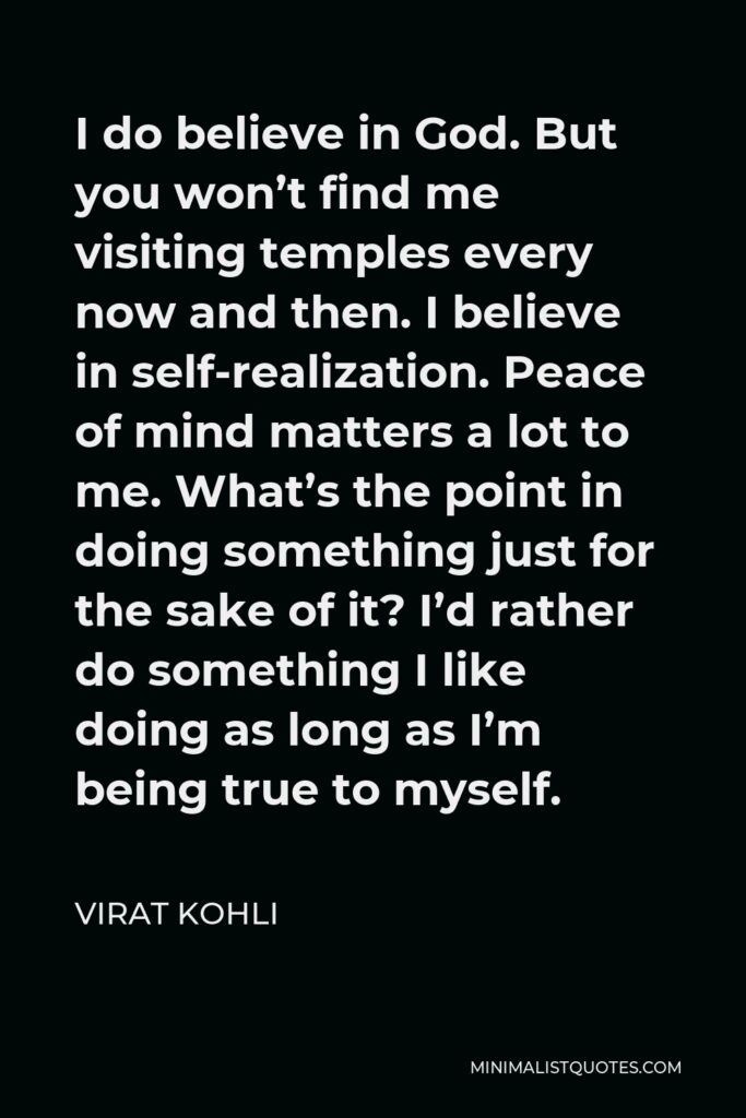 Virat Kohli Quote - I do believe in God. But you won't find me visiting temples every now and then. I believe in self-realization. Peace of mind matters a lot to me. What's the point in doing something just for the sake of it? I'd rather do something I like doing as long as I'm being true to myself.