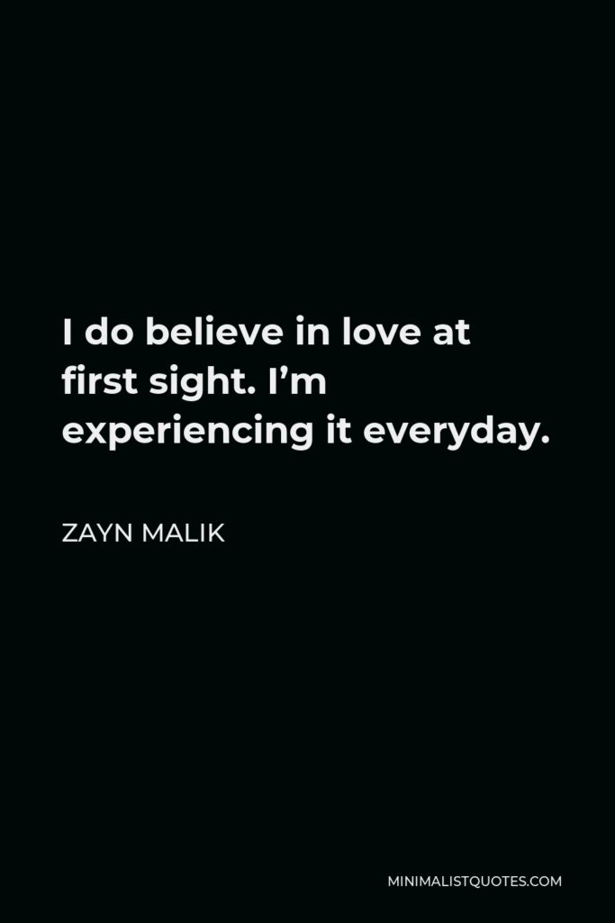 Zayn Malik Quote - I do believe in love at first sight. I'm experiencing it everyday.