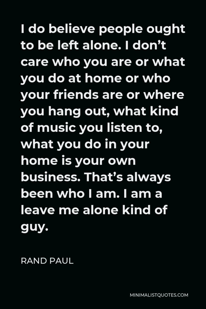 Rand Paul Quote - I do believe people ought to be left alone. I don't care who you are or what you do at home or who your friends are or where you hang out, what kind of music you listen to, what you do in your home is your own business. That's always been who I am. I am a leave me alone kind of guy.