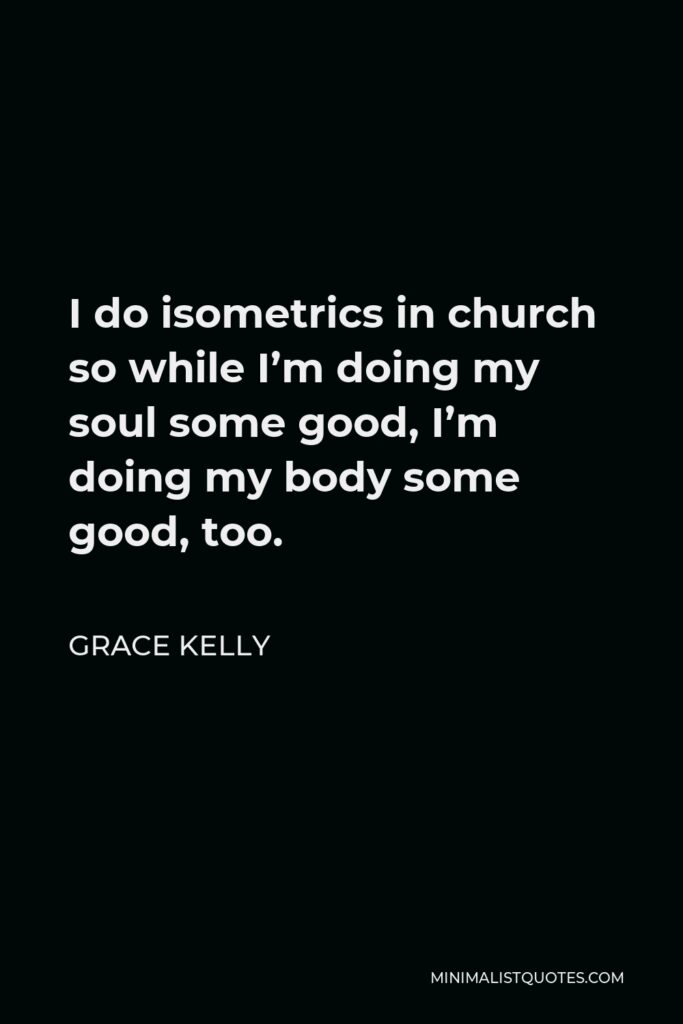 Grace Kelly Quote - I do isometrics in church so while I'm doing my soul some good, I'm doing my body some good, too.