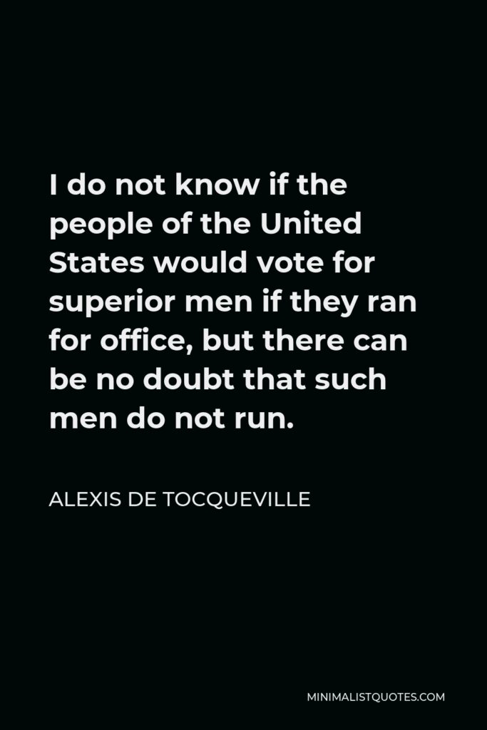 Alexis de Tocqueville Quote - I do not know if the people of the United States would vote for superior men if they ran for office, but there can be no doubt that such men do not run.