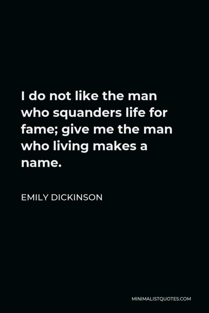 Emily Dickinson Quote - I do not like the man who squanders life for fame; give me the man who living makes a name.