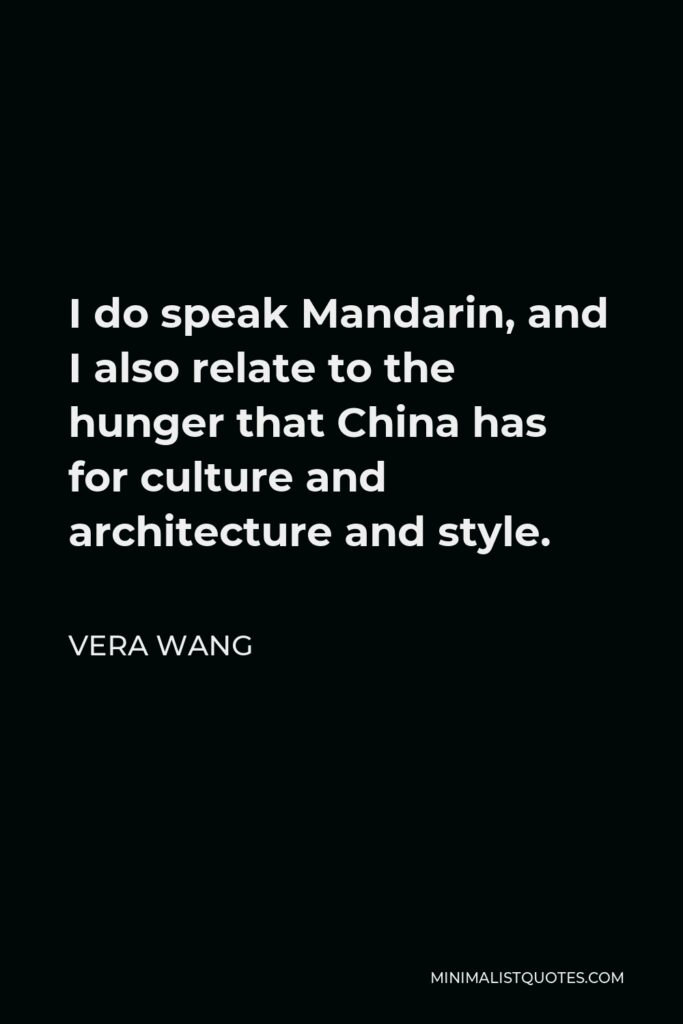 Vera Wang Quote - I do speak Mandarin, and I also relate to the hunger that China has for culture and architecture and style.