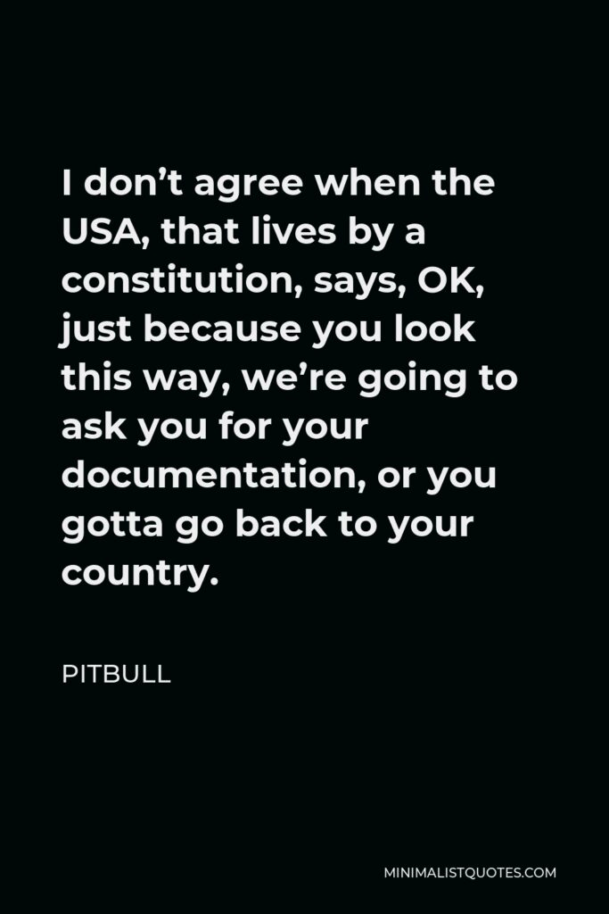 Pitbull Quote - I don't agree when the USA, that lives by a constitution, says, OK, just because you look this way, we're going to ask you for your documentation, or you gotta go back to your country.