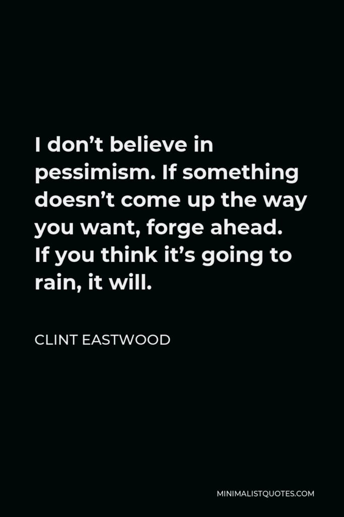 Clint Eastwood Quote - I don't believe in pessimism. If something doesn't come up the way you want, forge ahead. If you think it's going to rain, it will.