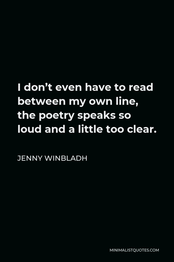 Jenny Winbladh Quote - I don't even have to read between my own line, the poetry speaks so loud and a little too clear.