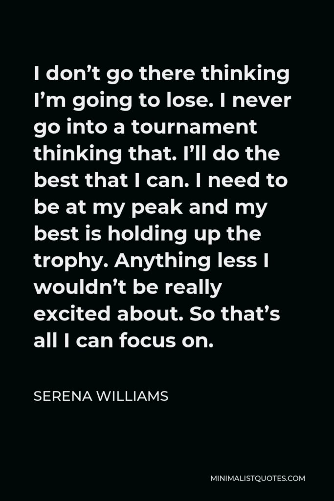 Serena Williams Quote - I don't go there thinking I'm going to lose. I never go into a tournament thinking that. I'll do the best that I can. I need to be at my peak and my best is holding up the trophy. Anything less I wouldn't be really excited about. So that's all I can focus on.