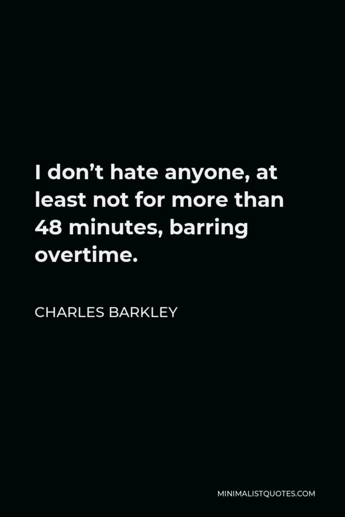 Charles Barkley Quote - I don't hate anyone, at least not for more than 48 minutes, barring overtime.