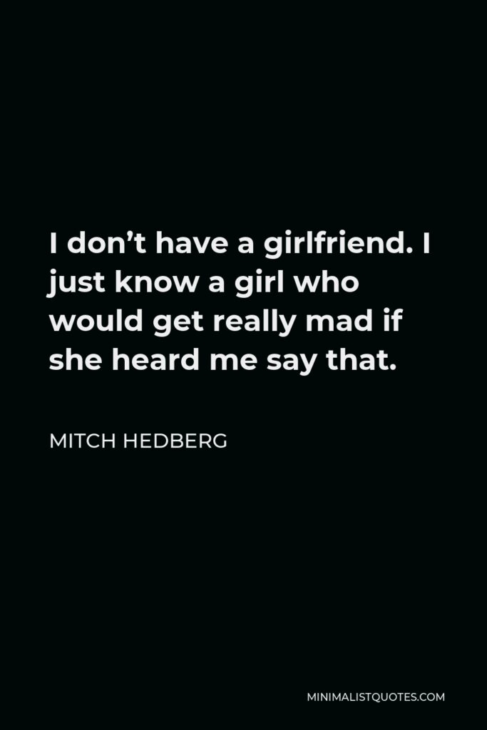 Mitch Hedberg Quote - I don't have a girlfriend. I just know a girl who would get really mad if she heard me say that.