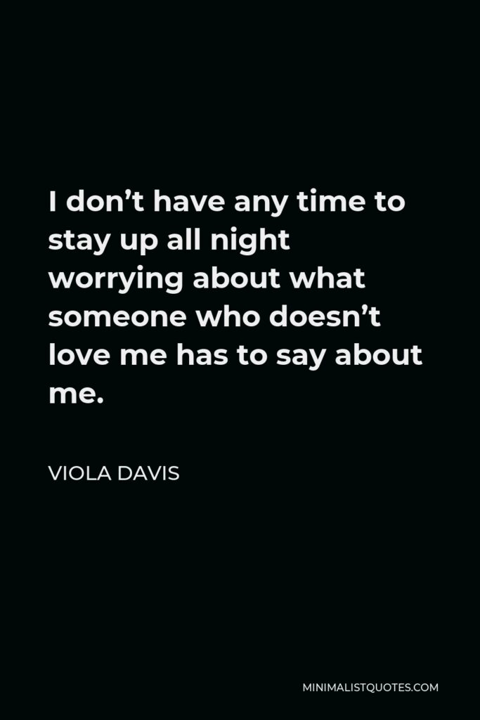 Viola Davis Quote - I don't have any time to stay up all night worrying about what someone who doesn't love me has to say about me.