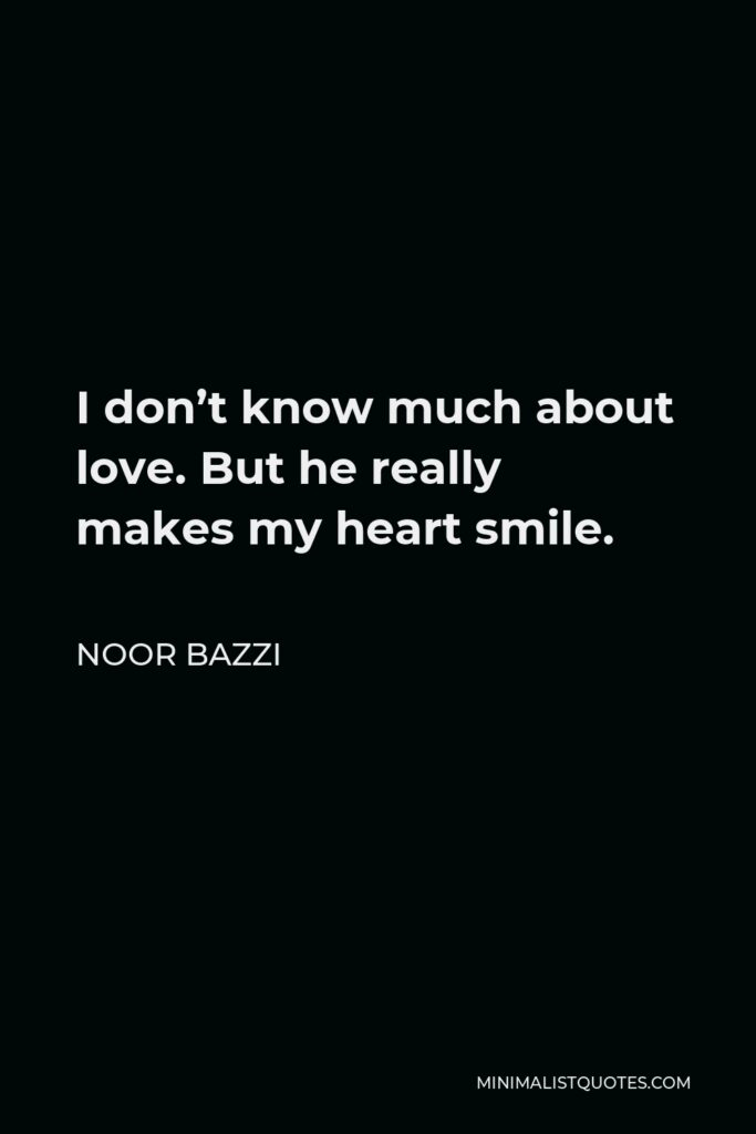 Noor Bazzi Quote - I don't know much about love. But he really makes my heart smile.