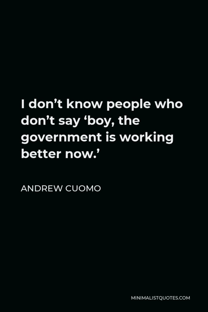 Andrew Cuomo Quote - I don't know people who don't say 'boy, the government is working better now.'