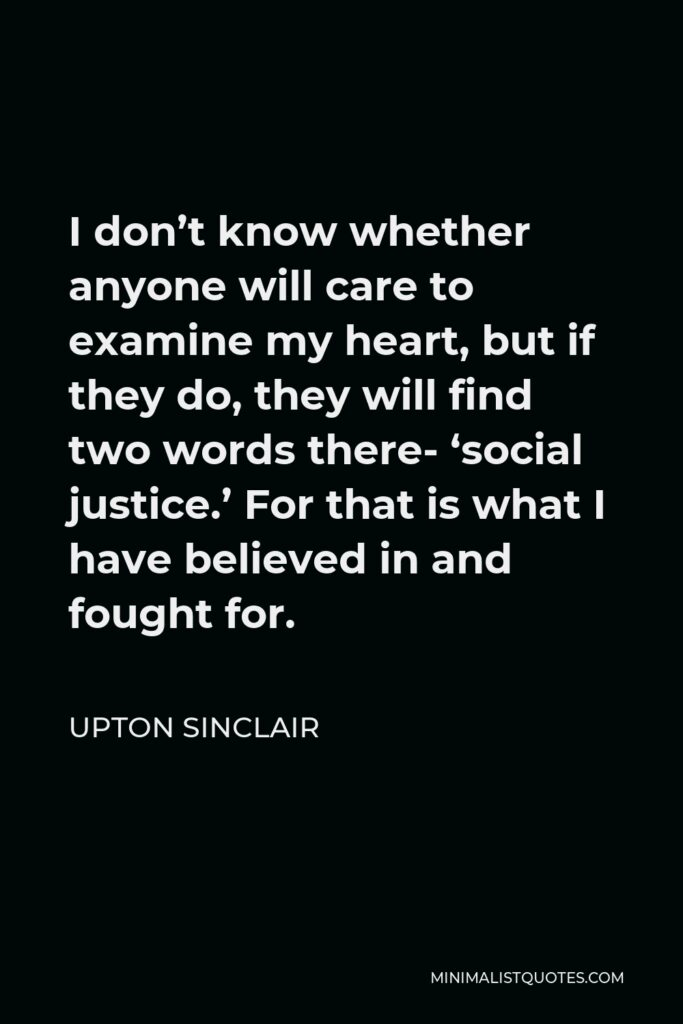 Upton Sinclair Quote - I don't know whether anyone will care to examine my heart, but if they do, they will find two words there- 'social justice.' For that is what I have believed in and fought for.
