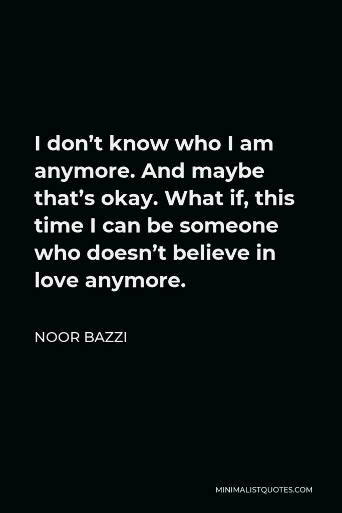 Noor Bazzi Quote - I don't know who I am anymore. And maybe that's okay. What if, this time I can be someone who doesn't believe in love anymore.